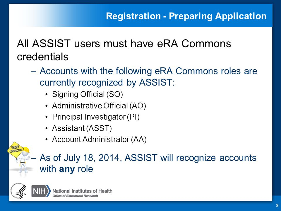Registration - Preparing Application All ASSIST users must have eRA Commons credentials –Accounts with the following eRA Commons roles are currently recognized by ASSIST: Signing Official (SO) Administrative Official (AO) Principal Investigator (PI) Assistant (ASST) Account Administrator (AA) –As of July 18, 2014, ASSIST will recognize accounts with any role 9