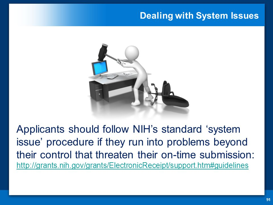 Dealing with System Issues 91 Applicants should follow NIH's standard 'system issue' procedure if they run into problems beyond their control that threaten their on-time submission: http://grants.nih.gov/grants/ElectronicReceipt/support.htm#guidelines http://grants.nih.gov/grants/ElectronicReceipt/support.htm#guidelines