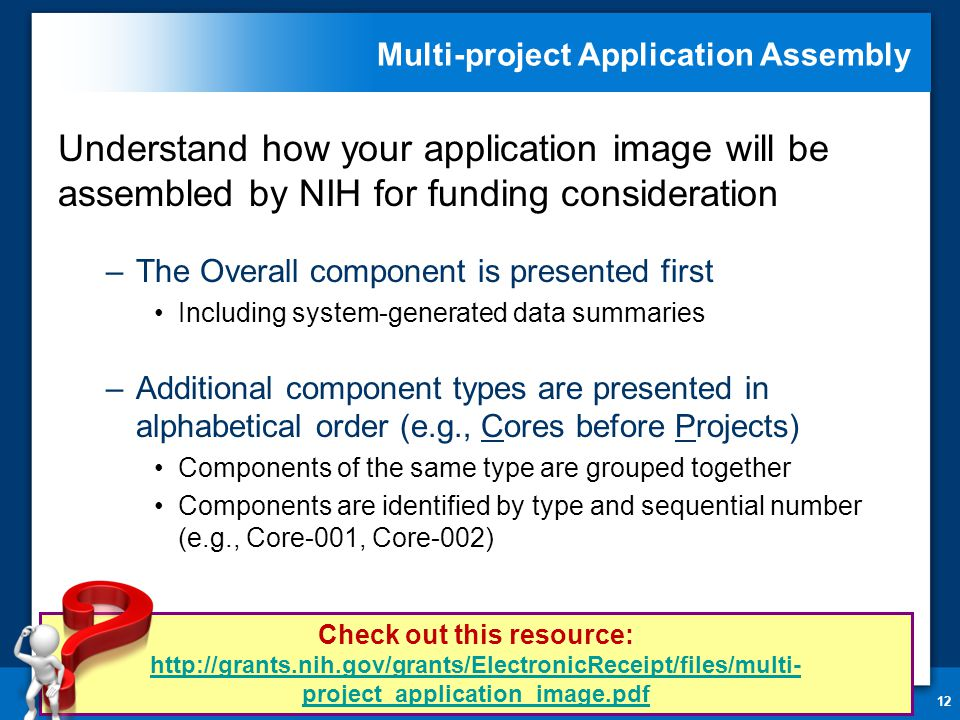 Multi-project Application Assembly Understand how your application image will be assembled by NIH for funding consideration –The Overall component is presented first Including system-generated data summaries –Additional component types are presented in alphabetical order (e.g., Cores before Projects) Components of the same type are grouped together Components are identified by type and sequential number (e.g., Core-001, Core-002) 12 Check out this resource: http://grants.nih.gov/grants/ElectronicReceipt/files/multi- project_application_image.pdf http://grants.nih.gov/grants/ElectronicReceipt/files/multi- project_application_image.pdf