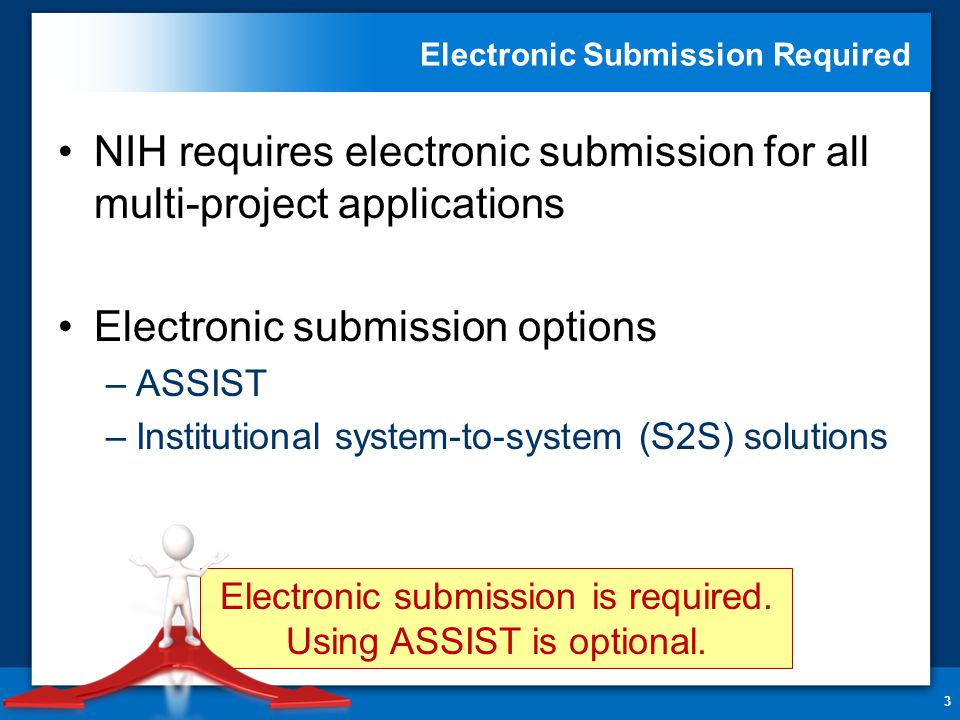Electronic Submission Required NIH requires electronic submission for all multi-project applications Electronic submission options –ASSIST –Institutional system-to-system (S2S) solutions 3 Electronic submission is required.