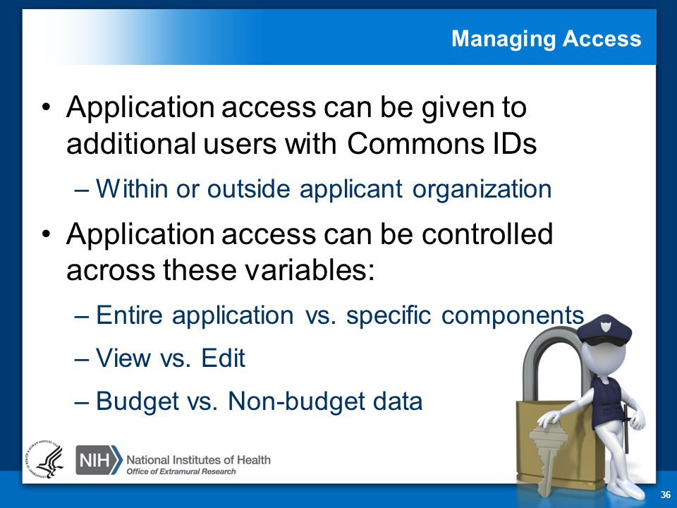 Managing Access Application access can be given to additional users with Commons IDs –Within or outside applicant organization Application access can be controlled across these variables: –Entire application vs.