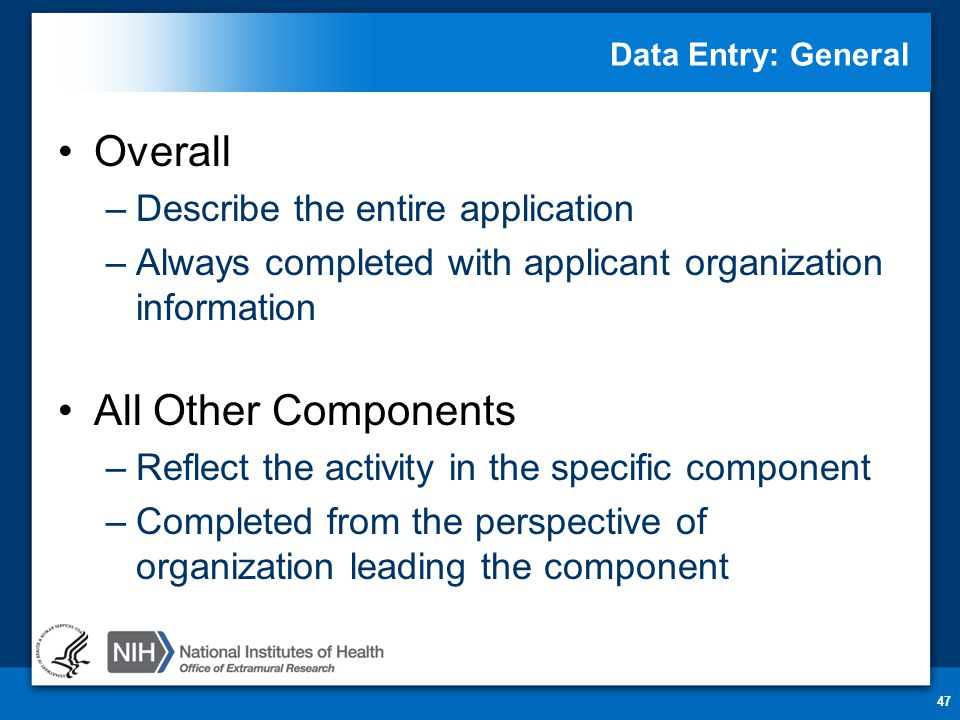 Data Entry: General Overall –Describe the entire application –Always completed with applicant organization information All Other Components –Reflect the activity in the specific component –Completed from the perspective of organization leading the component 47