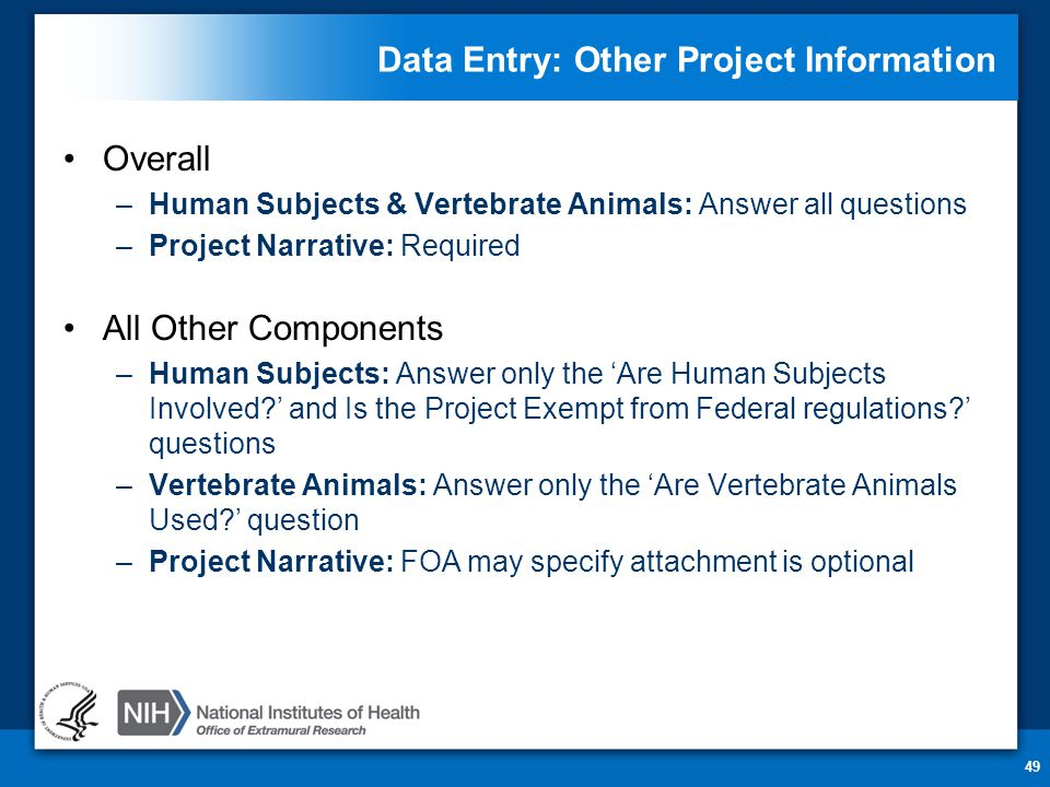 Data Entry: Other Project Information Overall –Human Subjects & Vertebrate Animals: Answer all questions –Project Narrative: Required All Other Components –Human Subjects: Answer only the 'Are Human Subjects Involved ' and Is the Project Exempt from Federal regulations ' questions –Vertebrate Animals: Answer only the 'Are Vertebrate Animals Used ' question –Project Narrative: FOA may specify attachment is optional 49