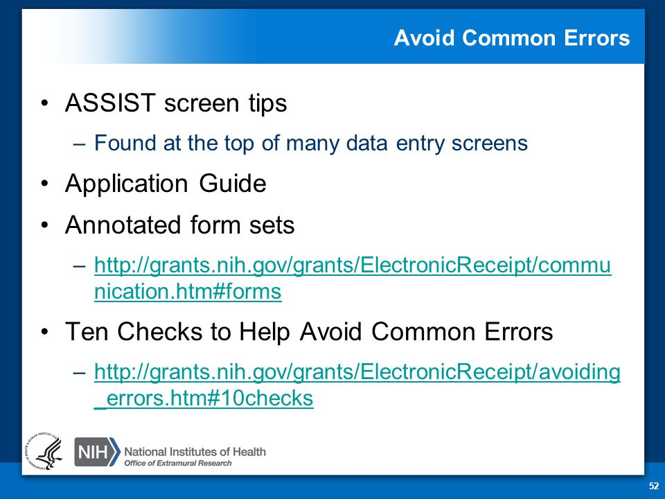 Avoid Common Errors ASSIST screen tips –Found at the top of many data entry screens Application Guide Annotated form sets –http://grants.nih.gov/grants/ElectronicReceipt/commu nication.htm#formshttp://grants.nih.gov/grants/ElectronicReceipt/commu nication.htm#forms Ten Checks to Help Avoid Common Errors –http://grants.nih.gov/grants/ElectronicReceipt/avoiding _errors.htm#10checkshttp://grants.nih.gov/grants/ElectronicReceipt/avoiding _errors.htm#10checks 52
