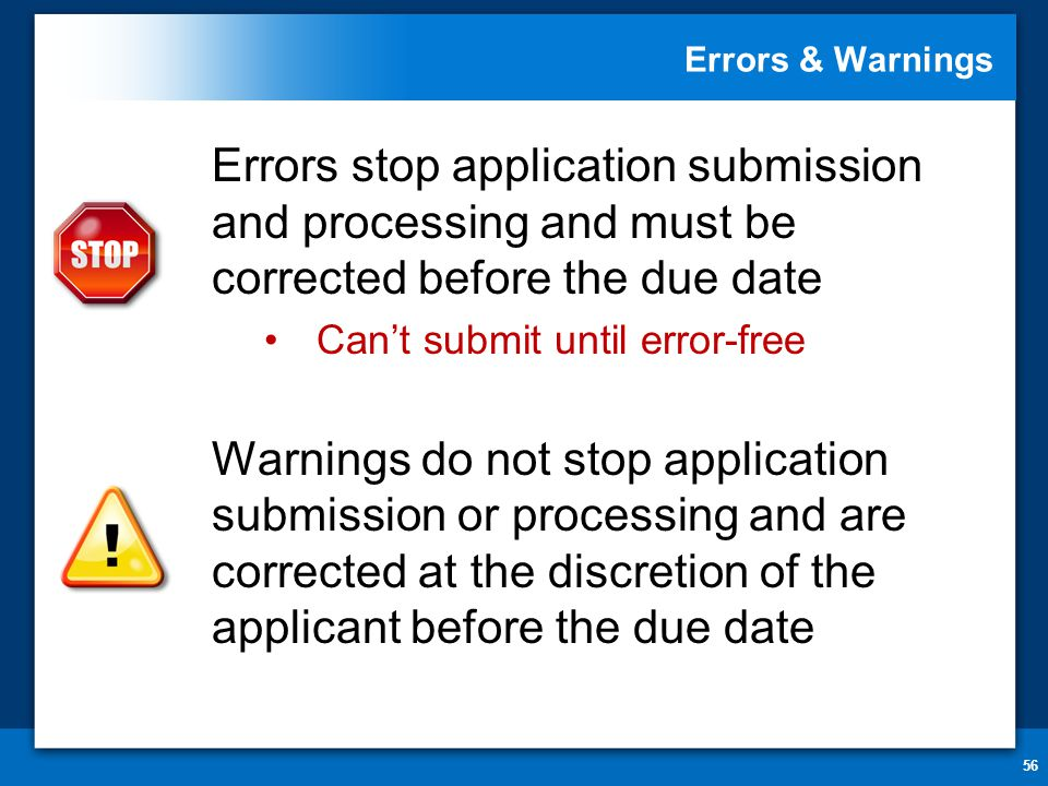 Errors & Warnings 56 Errors stop application submission and processing and must be corrected before the due date Can't submit until error-free Warnings do not stop application submission or processing and are corrected at the discretion of the applicant before the due date