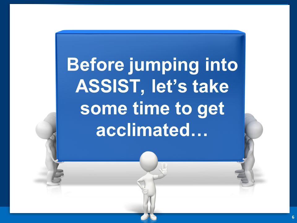 6 Before jumping into ASSIST, let's take some time to get acclimated…
