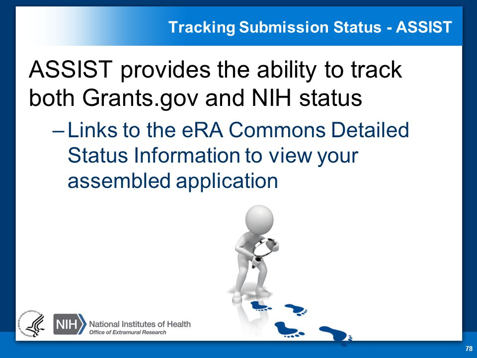 Tracking Submission Status - ASSIST ASSIST provides the ability to track both Grants.gov and NIH status –Links to the eRA Commons Detailed Status Information to view your assembled application 78