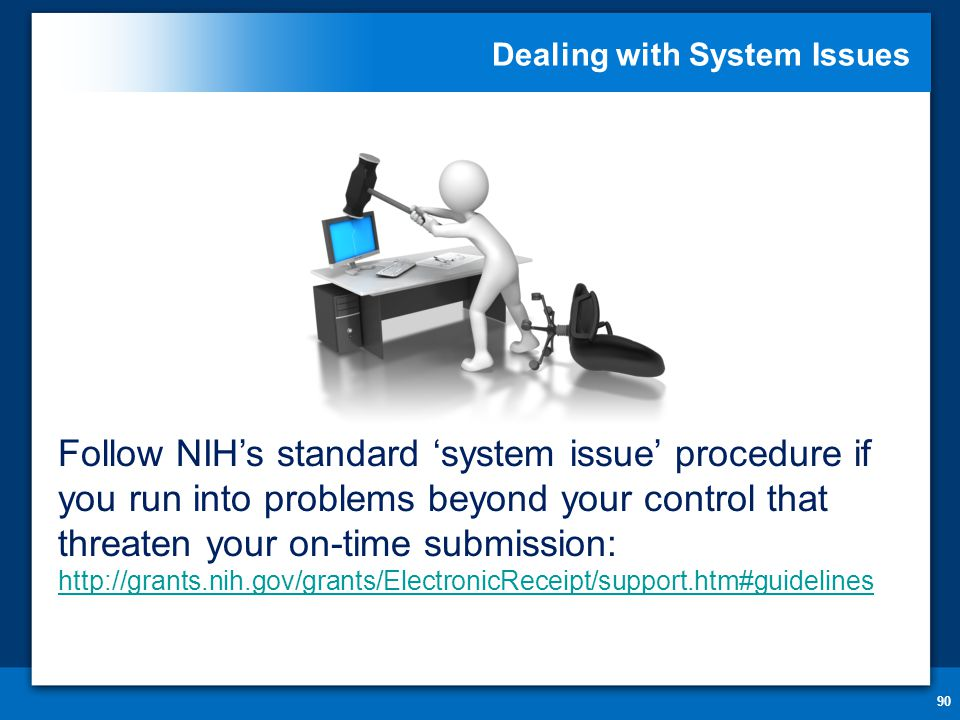 Dealing with System Issues 90 Follow NIH's standard 'system issue' procedure if you run into problems beyond your control that threaten your on-time submission: http://grants.nih.gov/grants/ElectronicReceipt/support.htm#guidelines http://grants.nih.gov/grants/ElectronicReceipt/support.htm#guidelines