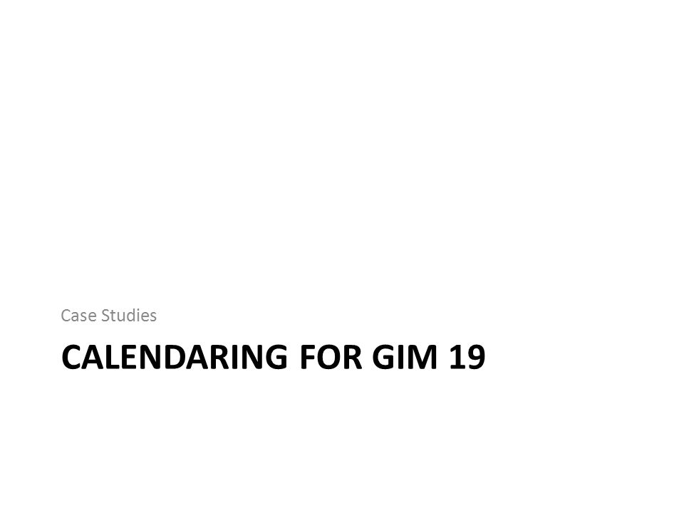 CALENDARING FOR GIM 19 Case Studies