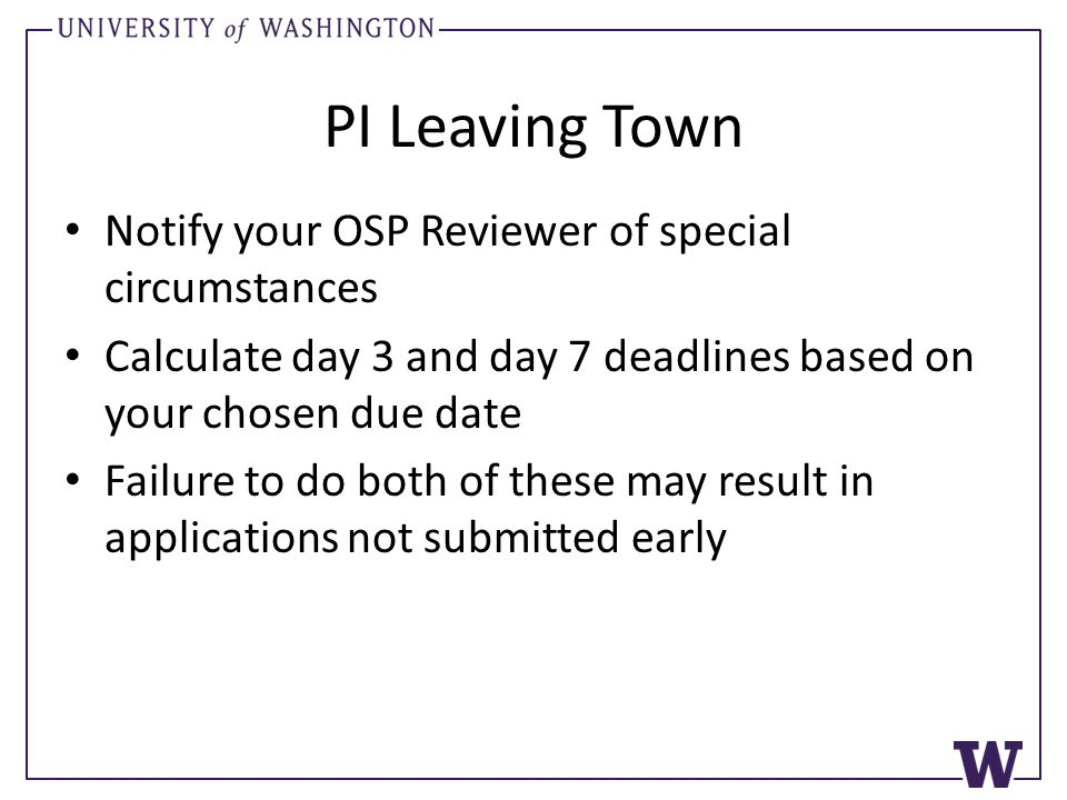 PI Leaving Town Notify your OSP Reviewer of special circumstances Calculate day 3 and day 7 deadlines based on your chosen due date Failure to do both of these may result in applications not submitted early
