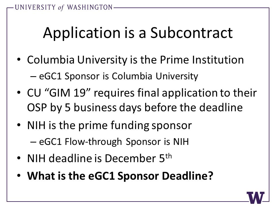 Application is a Subcontract Columbia University is the Prime Institution – eGC1 Sponsor is Columbia University CU GIM 19 requires final application to their OSP by 5 business days before the deadline NIH is the prime funding sponsor – eGC1 Flow-through Sponsor is NIH NIH deadline is December 5 th What is the eGC1 Sponsor Deadline