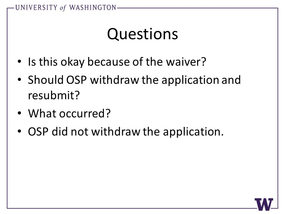 Questions Is this okay because of the waiver? Should OSP withdraw the application and resubmit? What occurred? OSP did not withdraw the application.