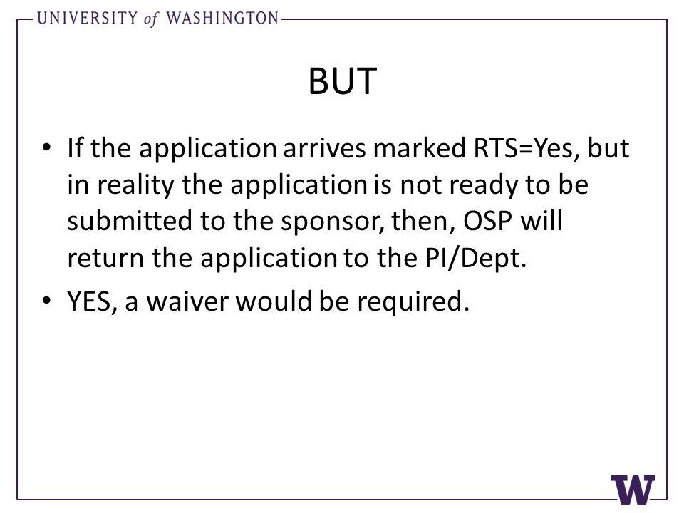 BUT If the application arrives marked RTS=Yes, but in reality the application is not ready to be submitted to the sponsor, then, OSP will return the application to the PI/Dept.