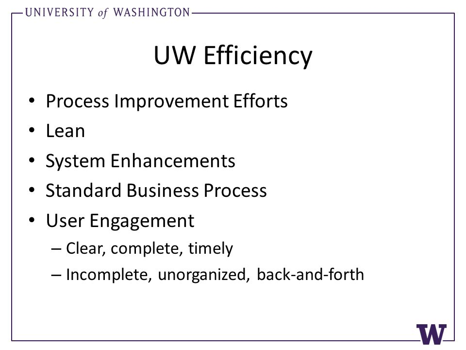 UW Efficiency Process Improvement Efforts Lean System Enhancements Standard Business Process User Engagement – Clear, complete, timely – Incomplete, unorganized, back-and-forth