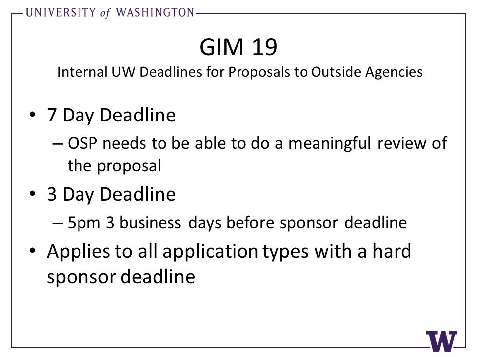 GIM 19 Internal UW Deadlines for Proposals to Outside Agencies 7 Day Deadline – OSP needs to be able to do a meaningful review of the proposal 3 Day D