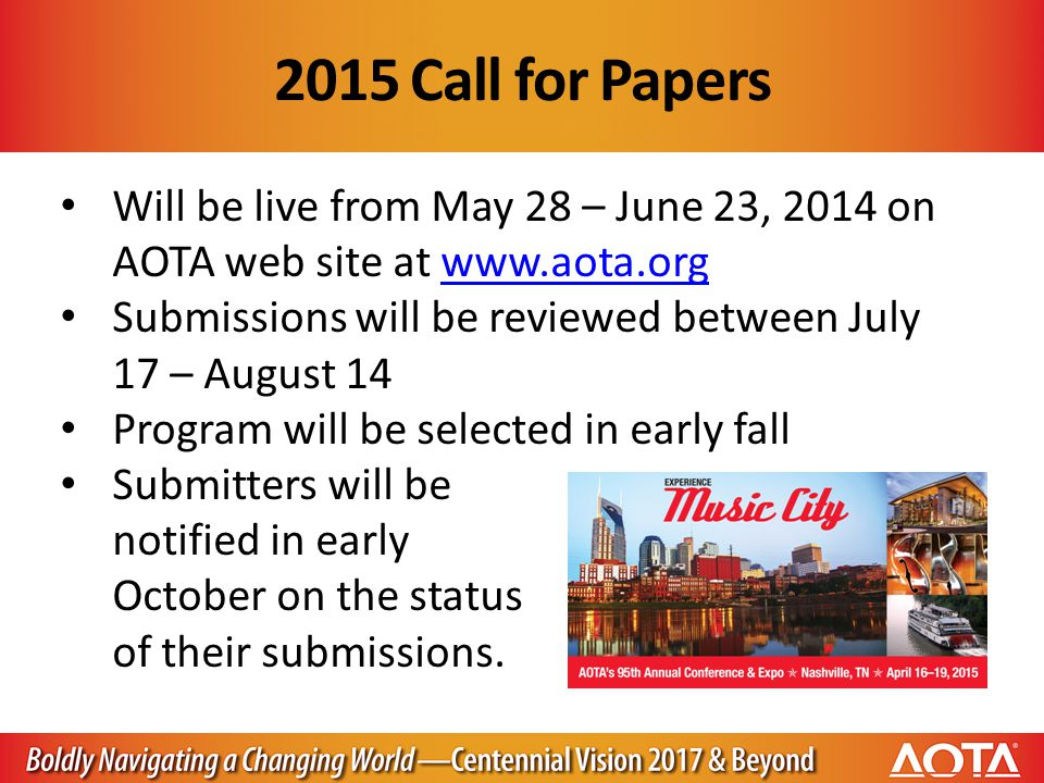 2015 Call for Papers Will be live from May 28 – June 23, 2014 on AOTA web site at www.aota.orgwww.aota.org Submissions will be reviewed between July 17 – August 14 Program will be selected in early fall Submitters will be notified in early October on the status of their submissions.