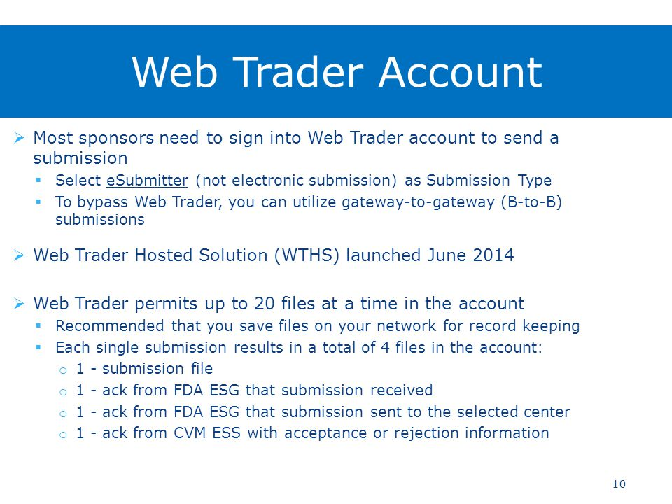  Most sponsors need to sign into Web Trader account to send a submission  Select eSubmitter (not electronic submission) as Submission Type  To bypass Web Trader, you can utilize gateway-to-gateway (B-to-B) submissions  Web Trader Hosted Solution (WTHS) launched June 2014  Web Trader permits up to 20 files at a time in the account  Recommended that you save files on your network for record keeping  Each single submission results in a total of 4 files in the account: o 1 - submission file o 1 - ack from FDA ESG that submission received o 1 - ack from FDA ESG that submission sent to the selected center o 1 - ack from CVM ESS with acceptance or rejection information 10 Web Trader Account