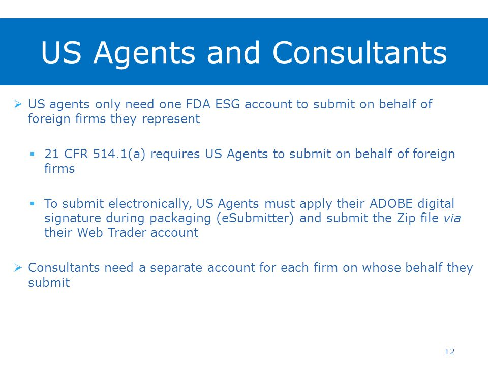  US agents only need one FDA ESG account to submit on behalf of foreign firms they represent  21 CFR 514.1(a) requires US Agents to submit on behalf of foreign firms  To submit electronically, US Agents must apply their ADOBE digital signature during packaging (eSubmitter) and submit the Zip file via their Web Trader account  Consultants need a separate account for each firm on whose behalf they submit 12 US Agents and Consultants