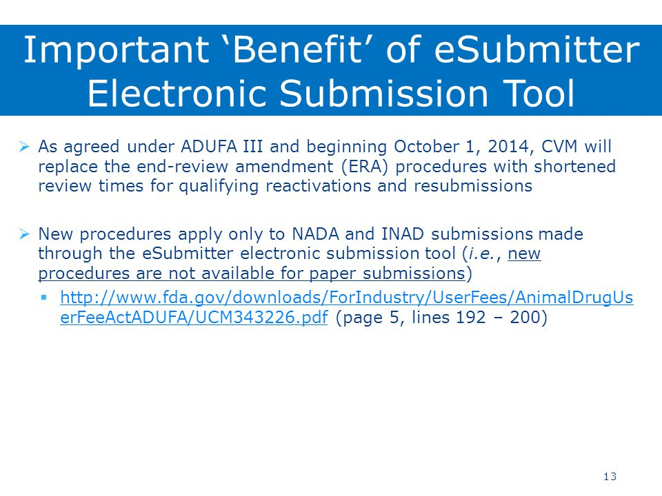  As agreed under ADUFA III and beginning October 1, 2014, CVM will replace the end-review amendment (ERA) procedures with shortened review times for qualifying reactivations and resubmissions  New procedures apply only to NADA and INAD submissions made through the eSubmitter electronic submission tool (i.e., new procedures are not available for paper submissions)  http://www.fda.gov/downloads/ForIndustry/UserFees/AnimalDrugUs erFeeActADUFA/UCM343226.pdf (page 5, lines 192 – 200) http://www.fda.gov/downloads/ForIndustry/UserFees/AnimalDrugUs erFeeActADUFA/UCM343226.pdf 13 Important 'Benefit' of eSubmitter Electronic Submission Tool