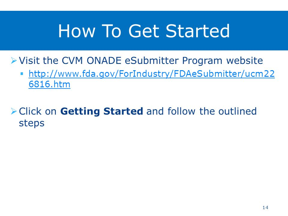  Visit the CVM ONADE eSubmitter Program website  http://www.fda.gov/ForIndustry/FDAeSubmitter/ucm22 6816.htm http://www.fda.gov/ForIndustry/FDAeSubmitter/ucm22 6816.htm  Click on Getting Started and follow the outlined steps 14 How To Get Started