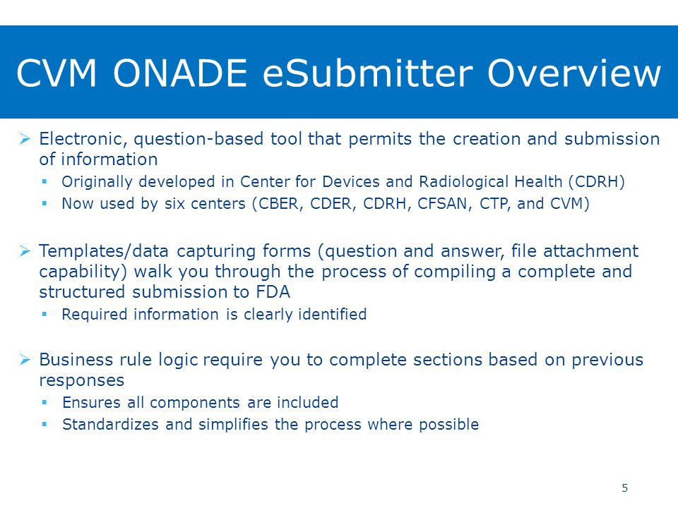  Electronic, question-based tool that permits the creation and submission of information  Originally developed in Center for Devices and Radiological Health (CDRH)  Now used by six centers (CBER, CDER, CDRH, CFSAN, CTP, and CVM)  Templates/data capturing forms (question and answer, file attachment capability) walk you through the process of compiling a complete and structured submission to FDA  Required information is clearly identified  Business rule logic require you to complete sections based on previous responses  Ensures all components are included  Standardizes and simplifies the process where possible 5 CVM ONADE eSubmitter Overview