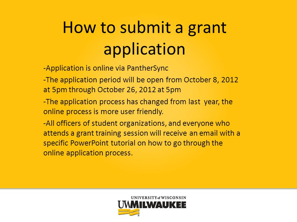 How to submit a grant application -Application is online via PantherSync -The application period will be open from October 8, 2012 at 5pm through October 26, 2012 at 5pm -The application process has changed from last year, the online process is more user friendly.