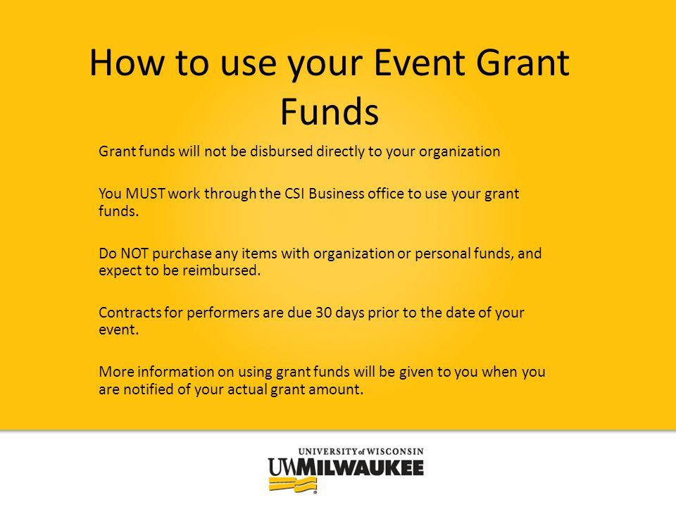 How to use your Event Grant Funds Grant funds will not be disbursed directly to your organization You MUST work through the CSI Business office to use your grant funds.