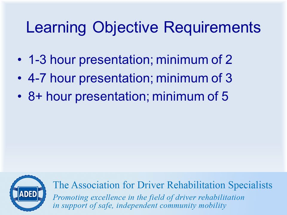 Learning Objective Requirements 1-3 hour presentation; minimum of 2 4-7 hour presentation; minimum of 3 8+ hour presentation; minimum of 5