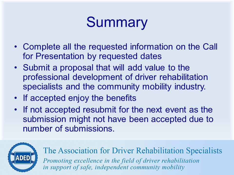 Summary Complete all the requested information on the Call for Presentation by requested dates Submit a proposal that will add value to the profession
