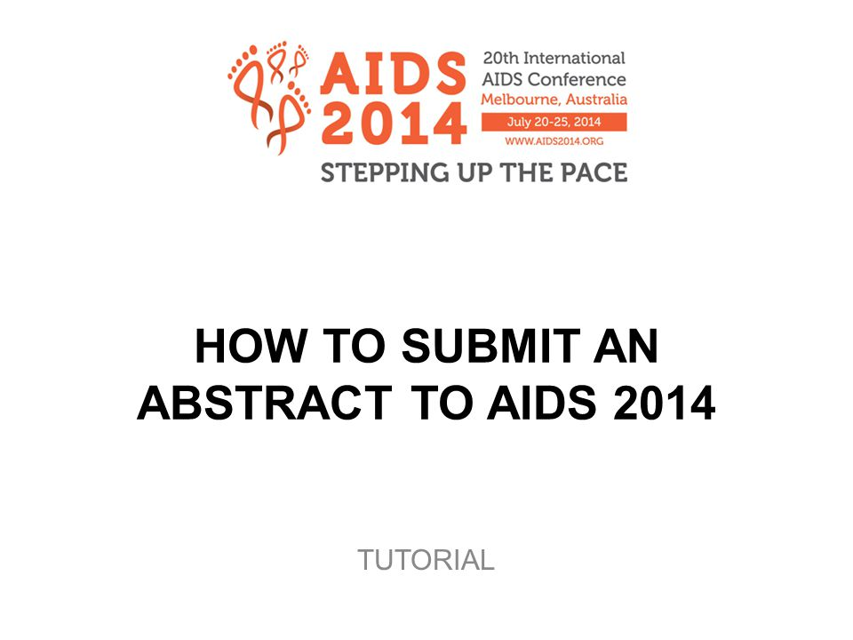 www.aids2014.org Introduction Welcome to the tutorial on how to submit an abstract to AIDS 2014.