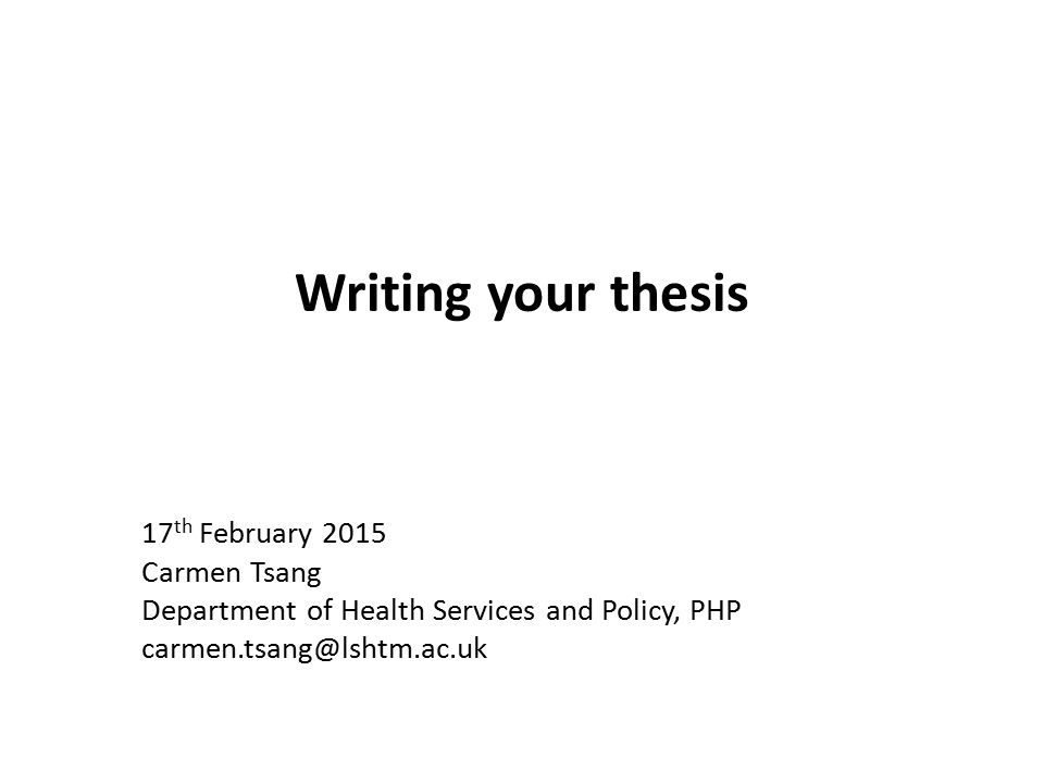 Writing your thesis 17 th February 2015 Carmen Tsang Department of Health Services and Policy, PHP carmen.tsang@lshtm.ac.uk