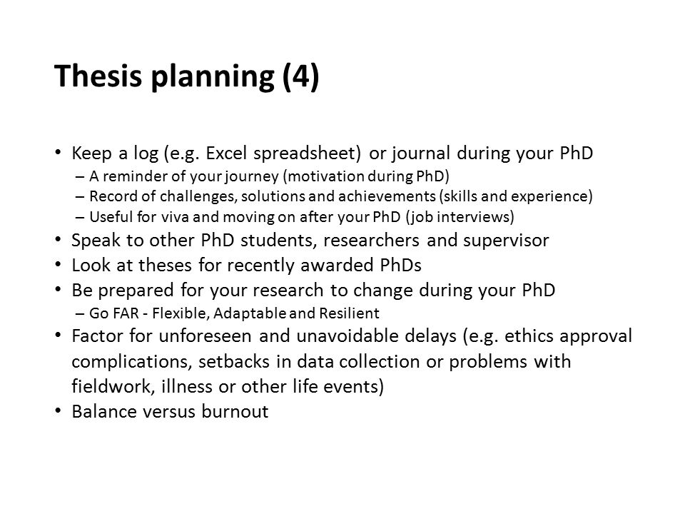 Thesis planning (4) Keep a log (e.g. Excel spreadsheet) or journal during your PhD ─A reminder of your journey (motivation during PhD) ─Record of chal