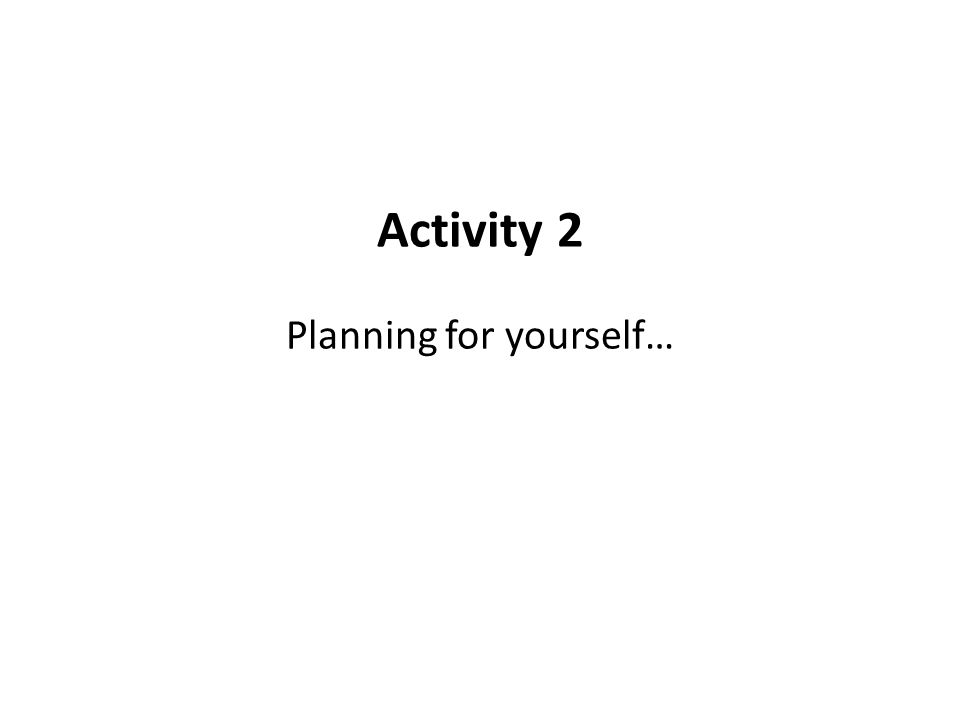 Activity 2 Planning for yourself…