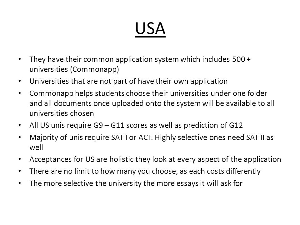 USA They have their common application system which includes 500 + universities (Commonapp) Universities that are not part of have their own application Commonapp helps students choose their universities under one folder and all documents once uploaded onto the system will be available to all universities chosen All US unis require G9 – G11 scores as well as prediction of G12 Majority of unis require SAT I or ACT.