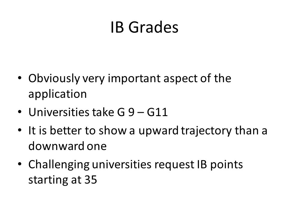 IB Grades Obviously very important aspect of the application Universities take G 9 – G11 It is better to show a upward trajectory than a downward one Challenging universities request IB points starting at 35