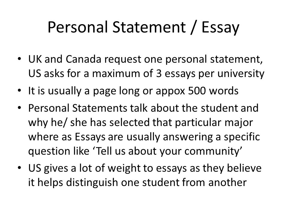 Personal Statement / Essay UK and Canada request one personal statement, US asks for a maximum of 3 essays per university It is usually a page long or appox 500 words Personal Statements talk about the student and why he/ she has selected that particular major where as Essays are usually answering a specific question like 'Tell us about your community' US gives a lot of weight to essays as they believe it helps distinguish one student from another