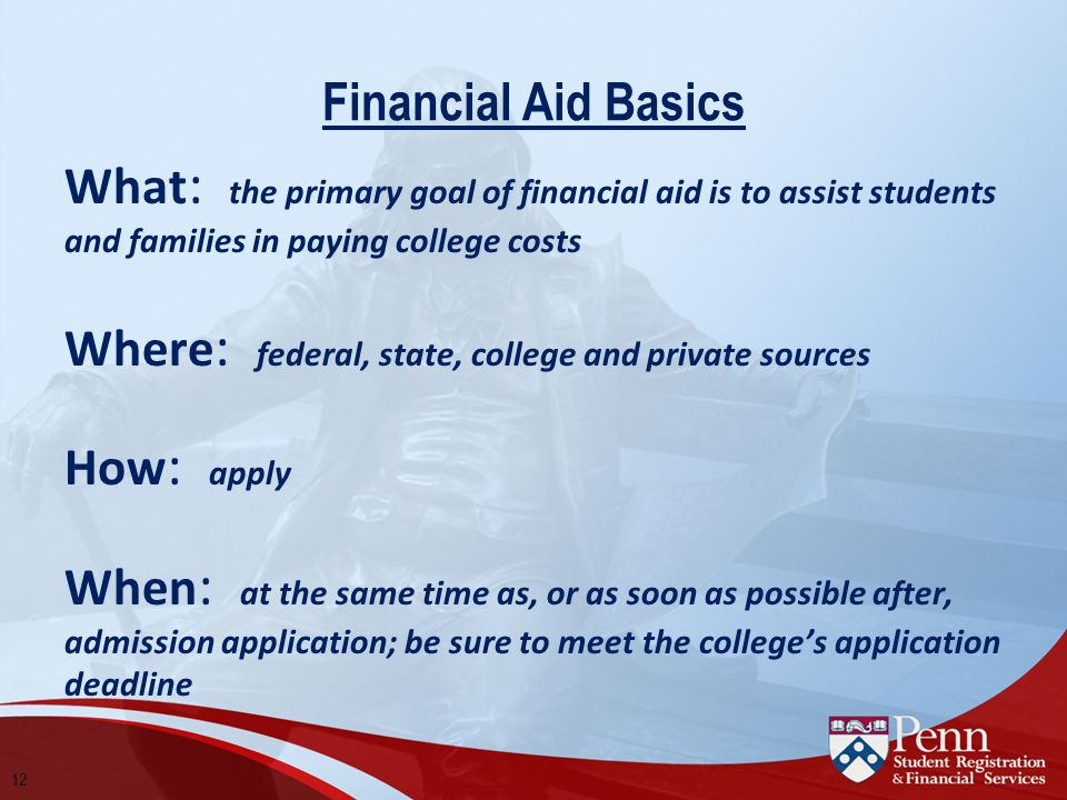 Financial Aid Basics What : the primary goal of financial aid is to assist students and families in paying college costs Where : federal, state, college and private sources How : apply When : at the same time as, or as soon as possible after, admission application; be sure to meet the college's application deadline 12