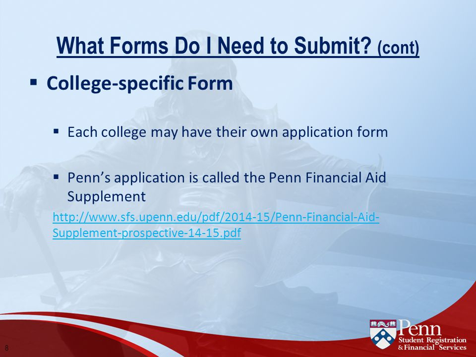 What Forms Do I Need to Submit? (cont)  College-specific Form  Each college may have their own application form  Penn's application is called the P
