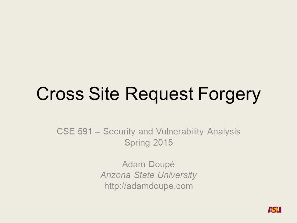 Cross Site Request Forgery CSE 591 – Security and Vulnerability Analysis Spring 2015 Adam Doupé Arizona State University http://adamdoupe.com