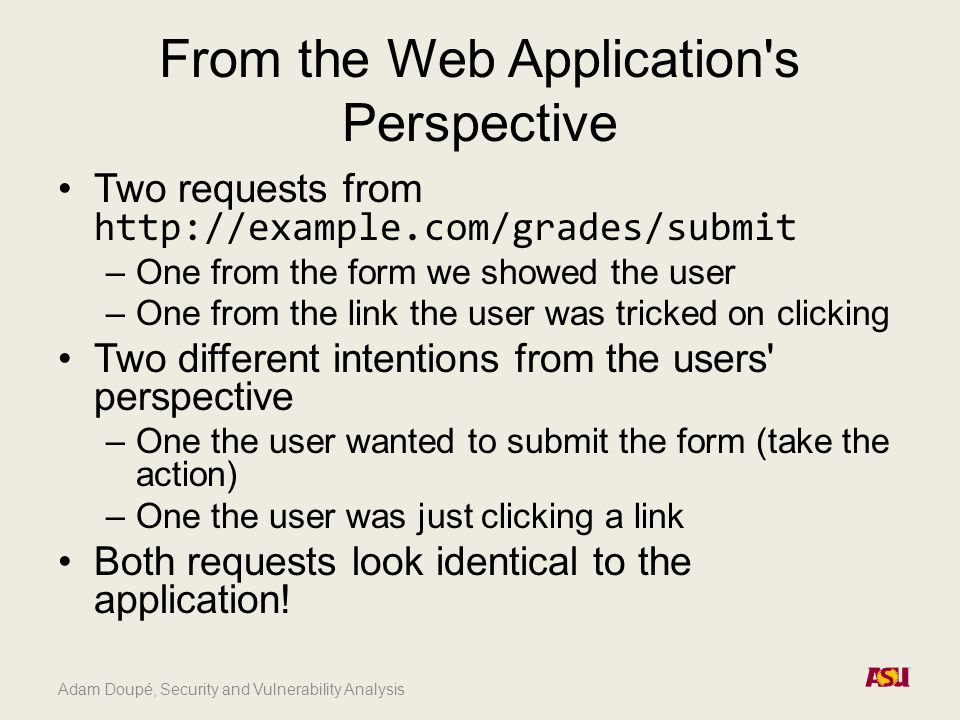 From the Web Application s Perspective Two requests from http://example.com/grades/submit –One from the form we showed the user –One from the link the user was tricked on clicking Two different intentions from the users perspective –One the user wanted to submit the form (take the action) –One the user was just clicking a link Both requests look identical to the application!