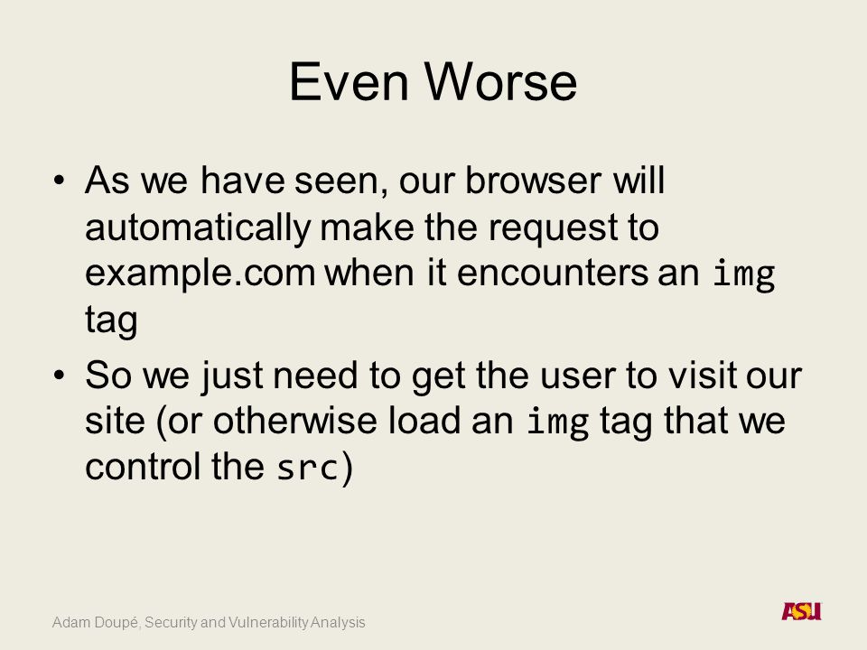 Adam Doupé, Security and Vulnerability Analysis Even Worse As we have seen, our browser will automatically make the request to example.com when it encounters an img tag So we just need to get the user to visit our site (or otherwise load an img tag that we control the src )