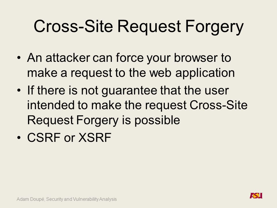 Cross-Site Request Forgery An attacker can force your browser to make a request to the web application If there is not guarantee that the user intended to make the request Cross-Site Request Forgery is possible CSRF or XSRF