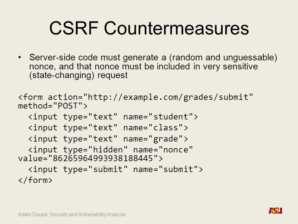 Adam Doupé, Security and Vulnerability Analysis CSRF Countermeasures Server-side code must generate a (random and unguessable) nonce, and that nonce must be included in very sensitive (state-changing) request