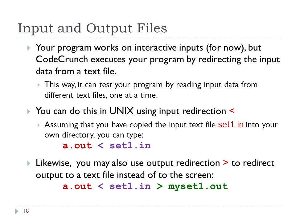 Input and Output Files  Your program works on interactive inputs (for now), but CodeCrunch executes your program by redirecting the input data from a