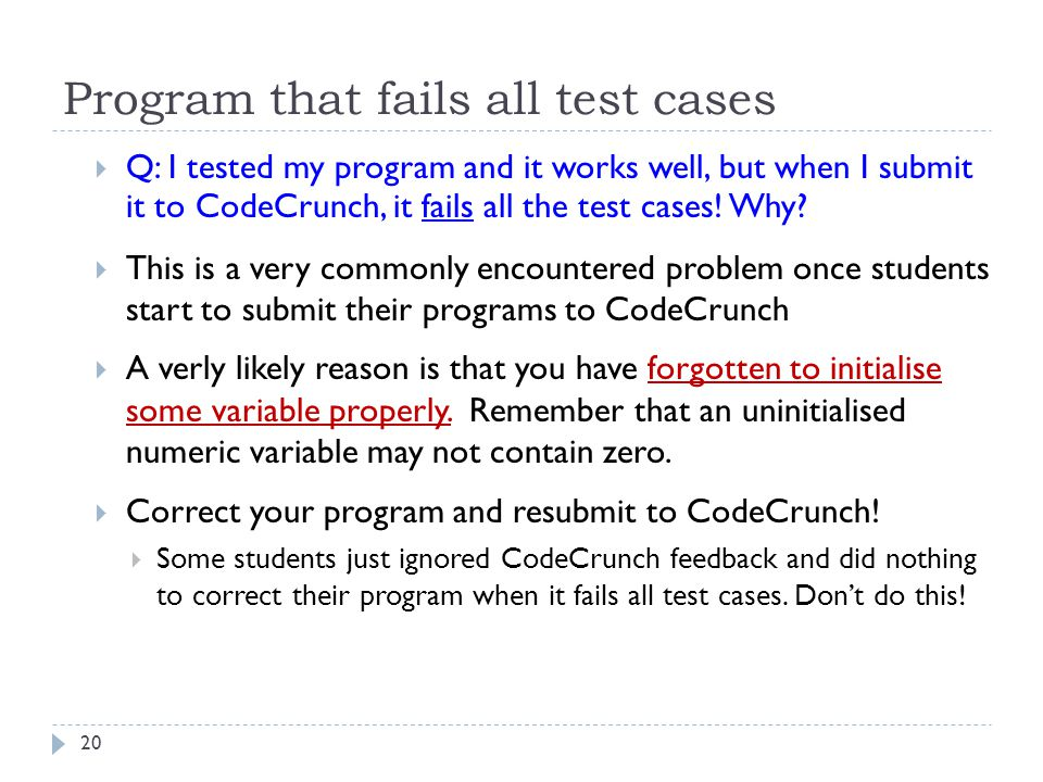 Program that fails all test cases  Q: I tested my program and it works well, but when I submit it to CodeCrunch, it fails all the test cases! Why? 