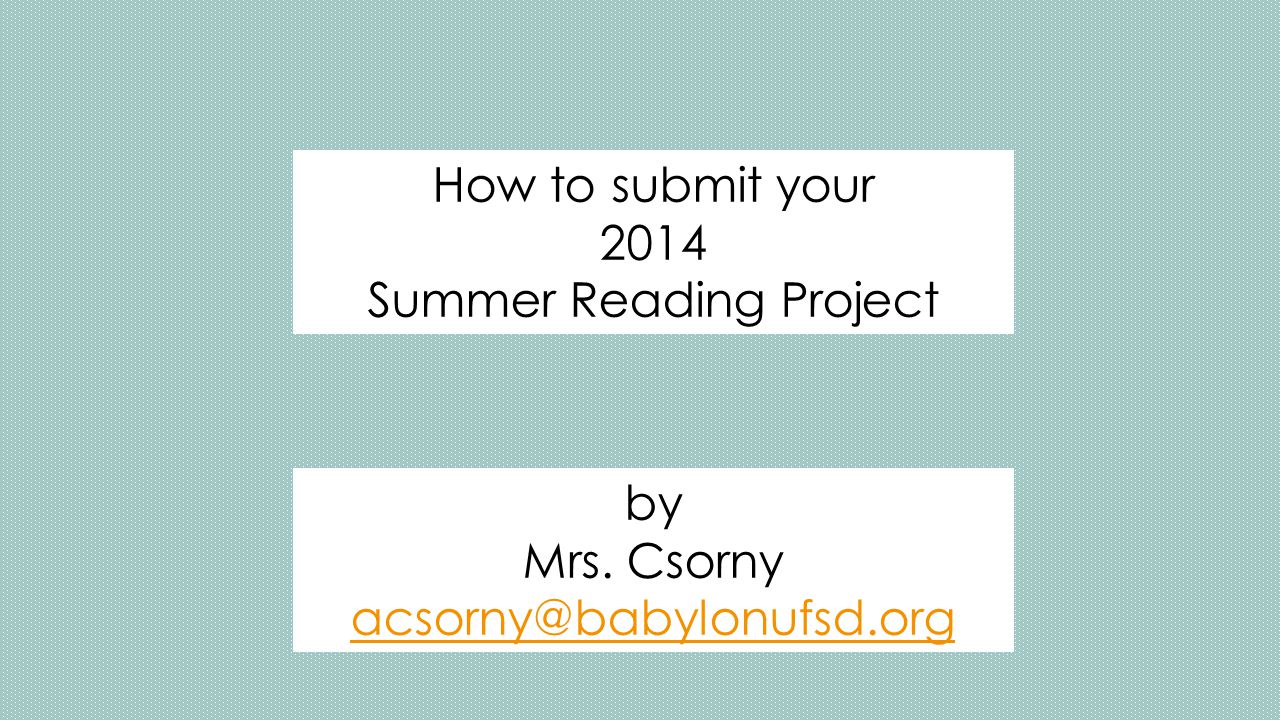 How to submit your 2014 Summer Reading Project by Mrs. Csorny acsorny@babylonufsd.org