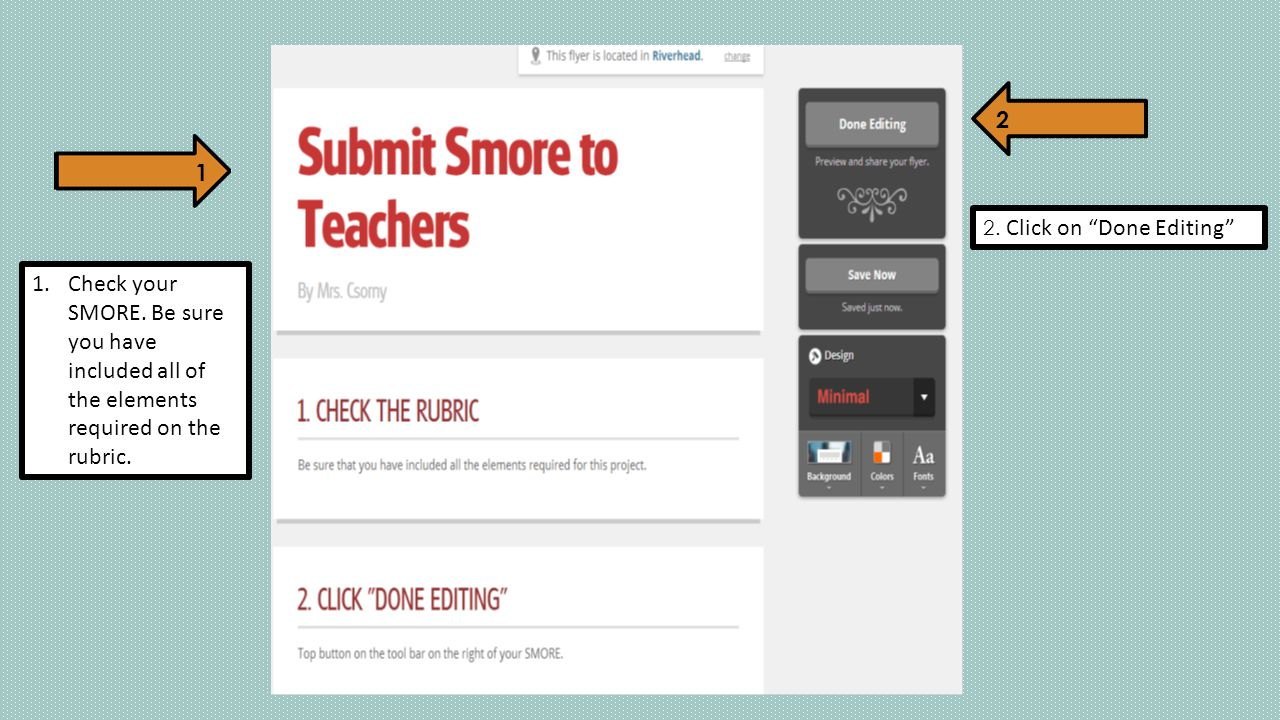 "1.Check your SMORE. Be sure you have included all of the elements required on the rubric. 2. Click on ""Done Editing"" 1 2"