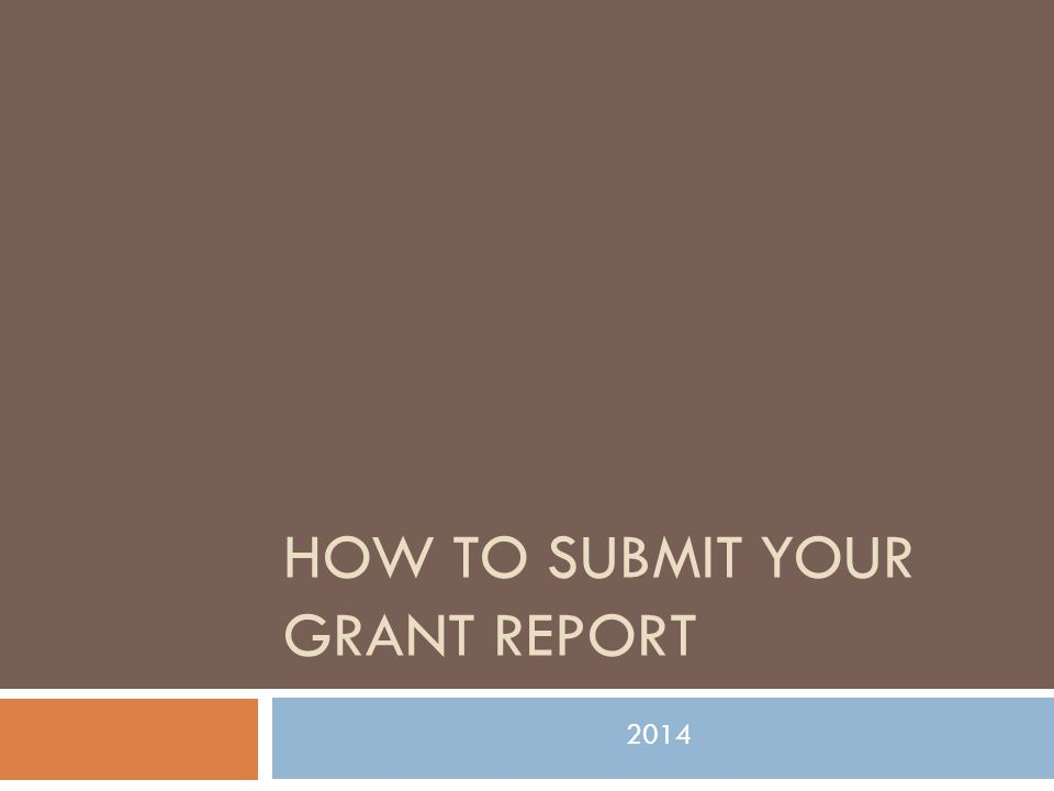 HOW TO SUBMIT YOUR GRANT REPORT 2014