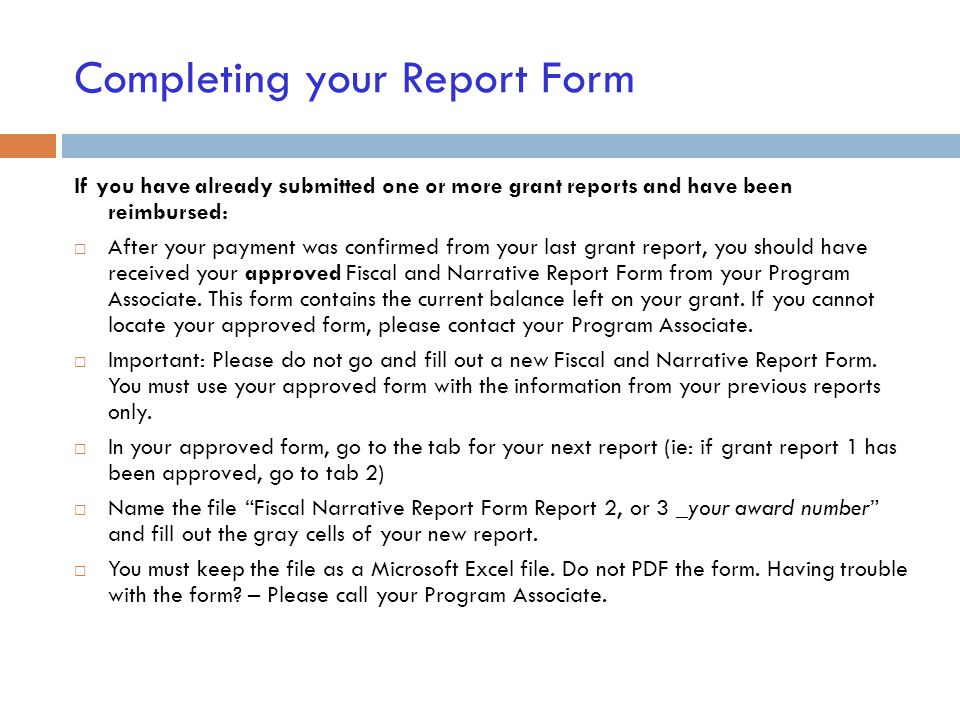 Completing your Report Form If you have already submitted one or more grant reports and have been reimbursed:  After your payment was confirmed from your last grant report, you should have received your approved Fiscal and Narrative Report Form from your Program Associate.