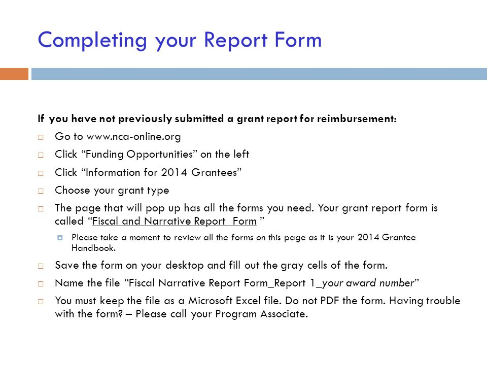 Completing your Report Form If you have not previously submitted a grant report for reimbursement:  Go to www.nca-online.org  Click Funding Opportunities on the left  Click Information for 2014 Grantees  Choose your grant type  The page that will pop up has all the forms you need.